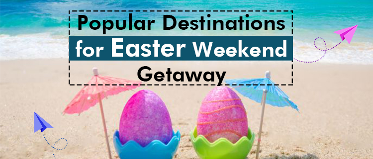 Popular destinations for Easter Weekend Getaway